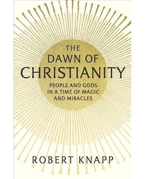 Dawn of Christianity : People and Gods in a Time of Magic and Miracles (Hardcover) (Robert Knapp) - image 1 of 1