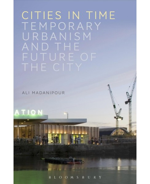 Cities in Time : Temporary Urbanism and the Future of the City (Paperback) (Ali Madanipour) - image 1 of 1