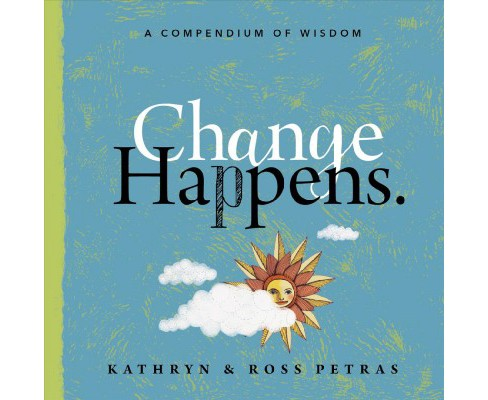 Change Happens : A Compendium of Wisdom -  by Kathryn Petras & Ross Petras (Paperback) - image 1 of 1
