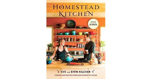 Homestead Kitchen : Stories and Recipes from Our Hearth to Yours (Hardcover) (Eve Kilcher & Eivin - image 1 of 1