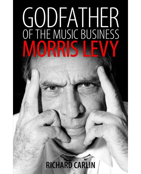 Godfather of the Music Business : Morris Levy -  Reprint by Richard Carlin (Paperback) - image 1 of 1