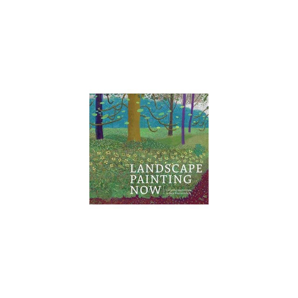 Landscape Painting Now : From Pop Abstraction to New Romanticism - by Barry Schwabsky (Hardcover)