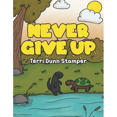 Never Give Up - by  Terri Dunn Stamper (Paperback)