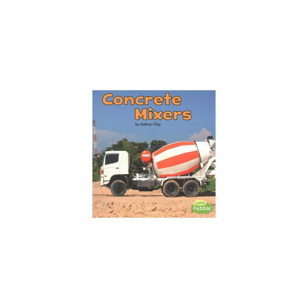 Concrete Mixers (Paperback) (Kathryn Clay) Concrete Mixers (Paperback) (Kathryn Clay)