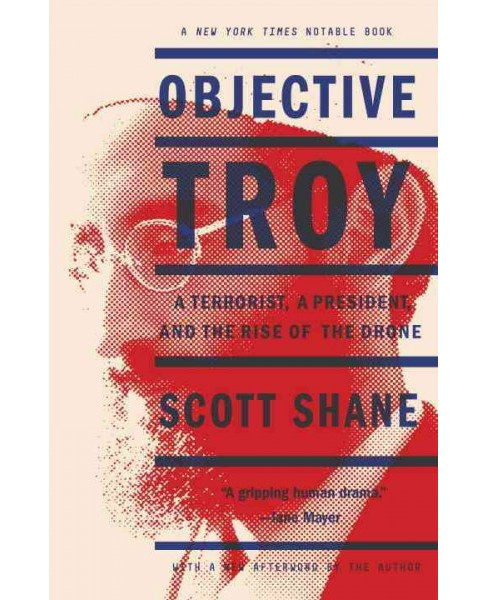 Objective Troy : A Terrorist, a President, and the Rise of the Drone (Paperback) (Scott Shane) - image 1 of 1