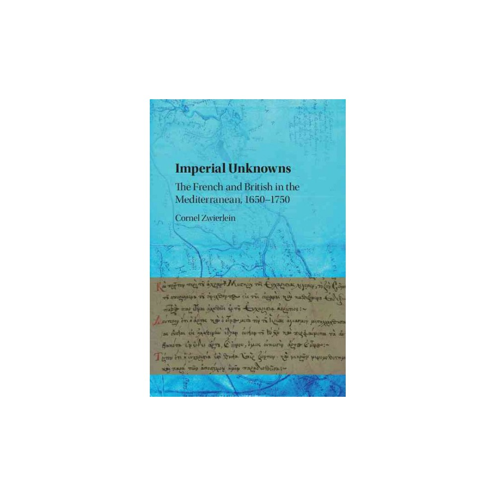 Imperial Unknowns : The French and British in the Mediterranean, 1650–1750 (Hardcover) (Cornel