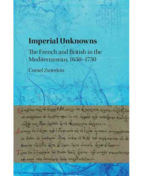 Imperial Unknowns : The French and British in the Mediterranean, 1650–1750 (Hardcover) (Cornel - image 1 of 1