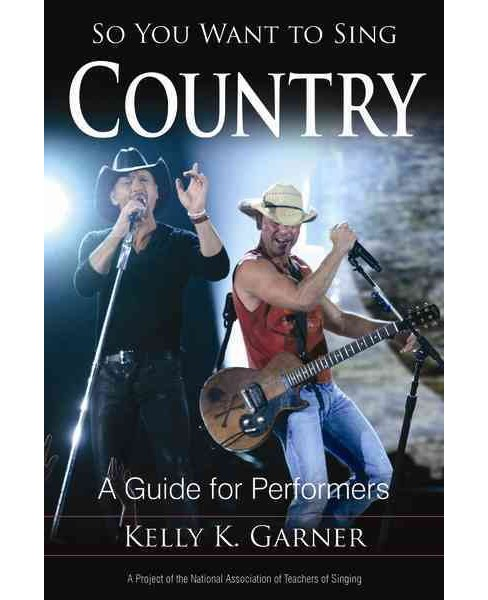 So You Want to Sing Country : A Guide for Performers (Paperback) (Kelly K. Garner) - image 1 of 1