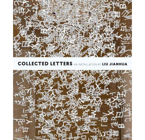 Collected Letters : An Installation by Liu Jianhua (Paperback) (Liu Jianhua & Tiffany Wai-Ying Beres) - image 1 of 1