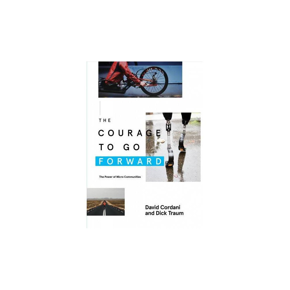 Courage to Go Forward : The Power of Micro Communities - by David Cordani & Dick Traum (Paperback)