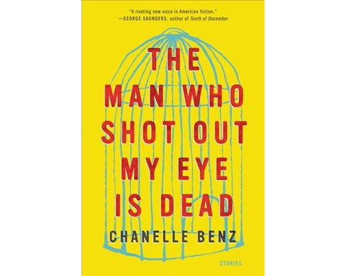 Man Who Shot Out My Eye Is Dead : Stories (Reprint) (Paperback) (Chanelle Benz) - image 1 of 1