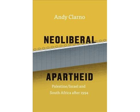 Neoliberal Apartheid : Palestine/Israel and South Africa After 1994 (Hardcover) (Andy Clarno) - image 1 of 1