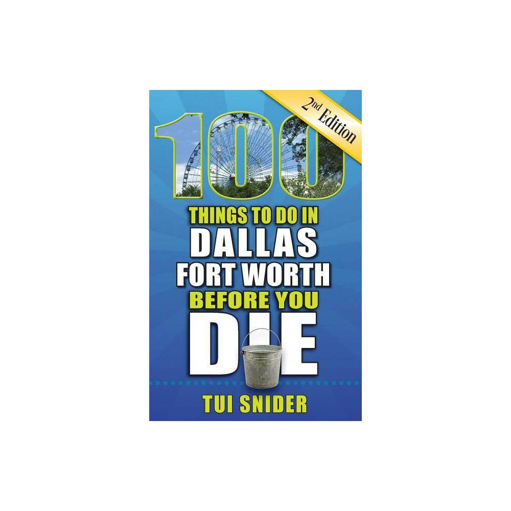 100 Things to Do in Dallas - Fort Worth Before You Die 2nd Edition - (100 Things to Do Before You Die) by Tui Snider (Paperback)