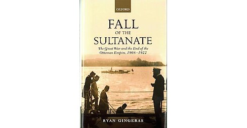 Fall of the Sultanate : The Great War and the End of the Ottoman Empire, 1908-1922 (Hardcover) (Ryan - image 1 of 1
