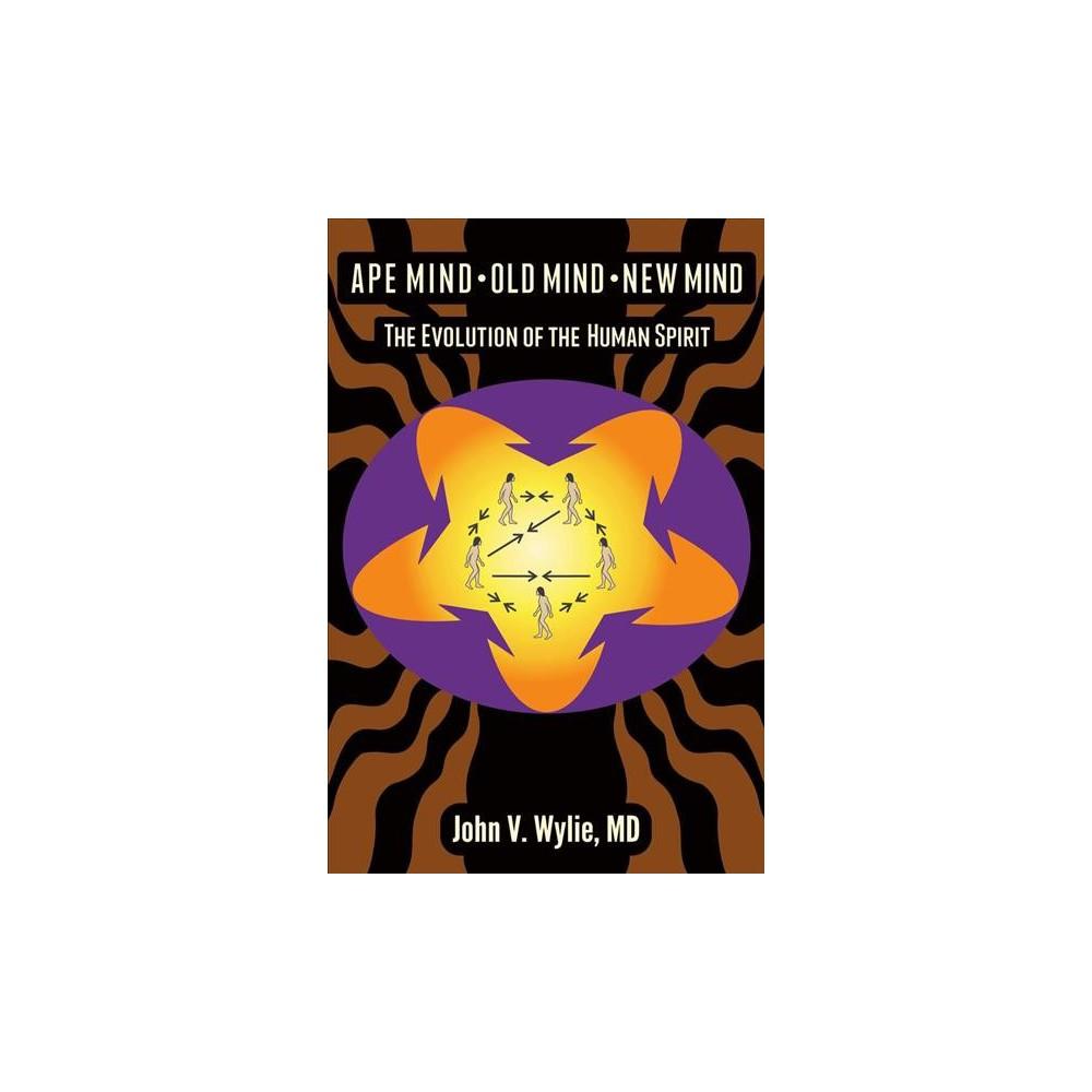 Ape Mind, Old Mind, New Mind : The Evolution of the Human Spirit - by M.d. John V. Wylie (Paperback)
