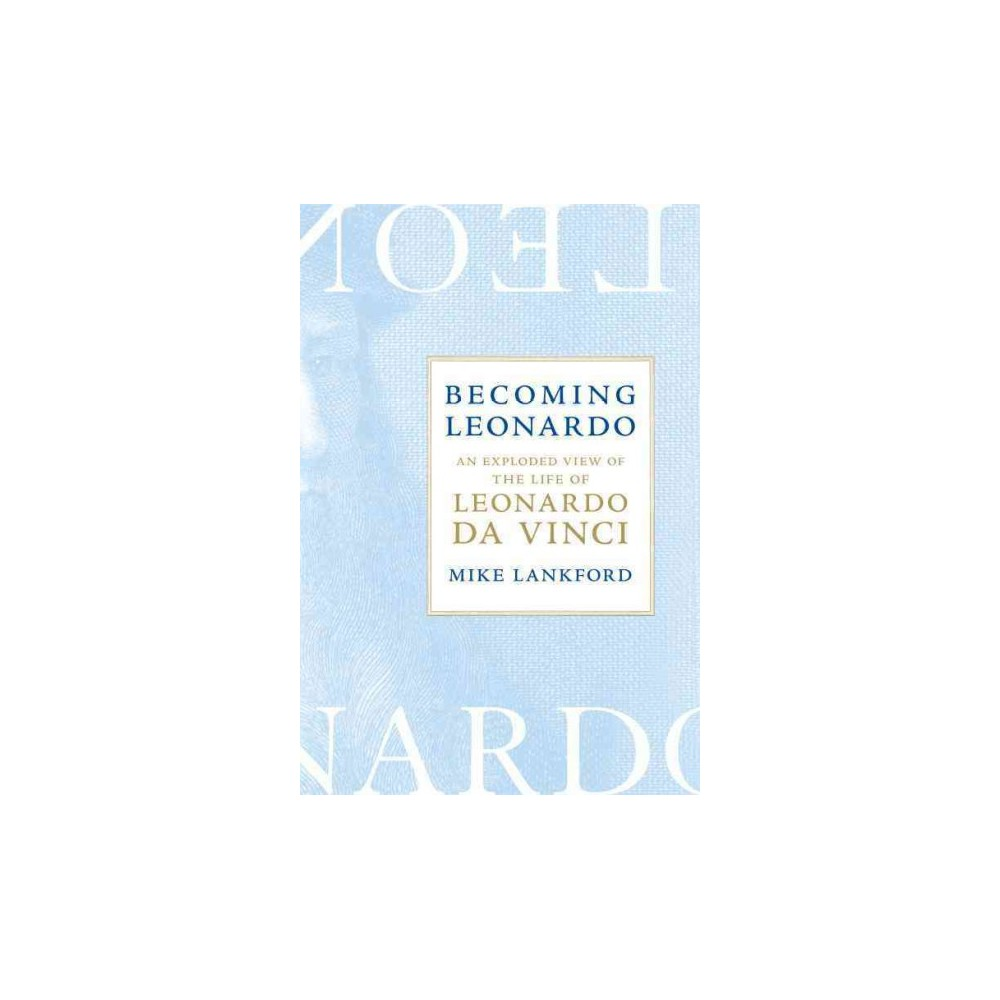 Becoming Leonardo : An Exploded View of the Life of Leonardo Da Vinci - by Mike Lankford (Hardcover)