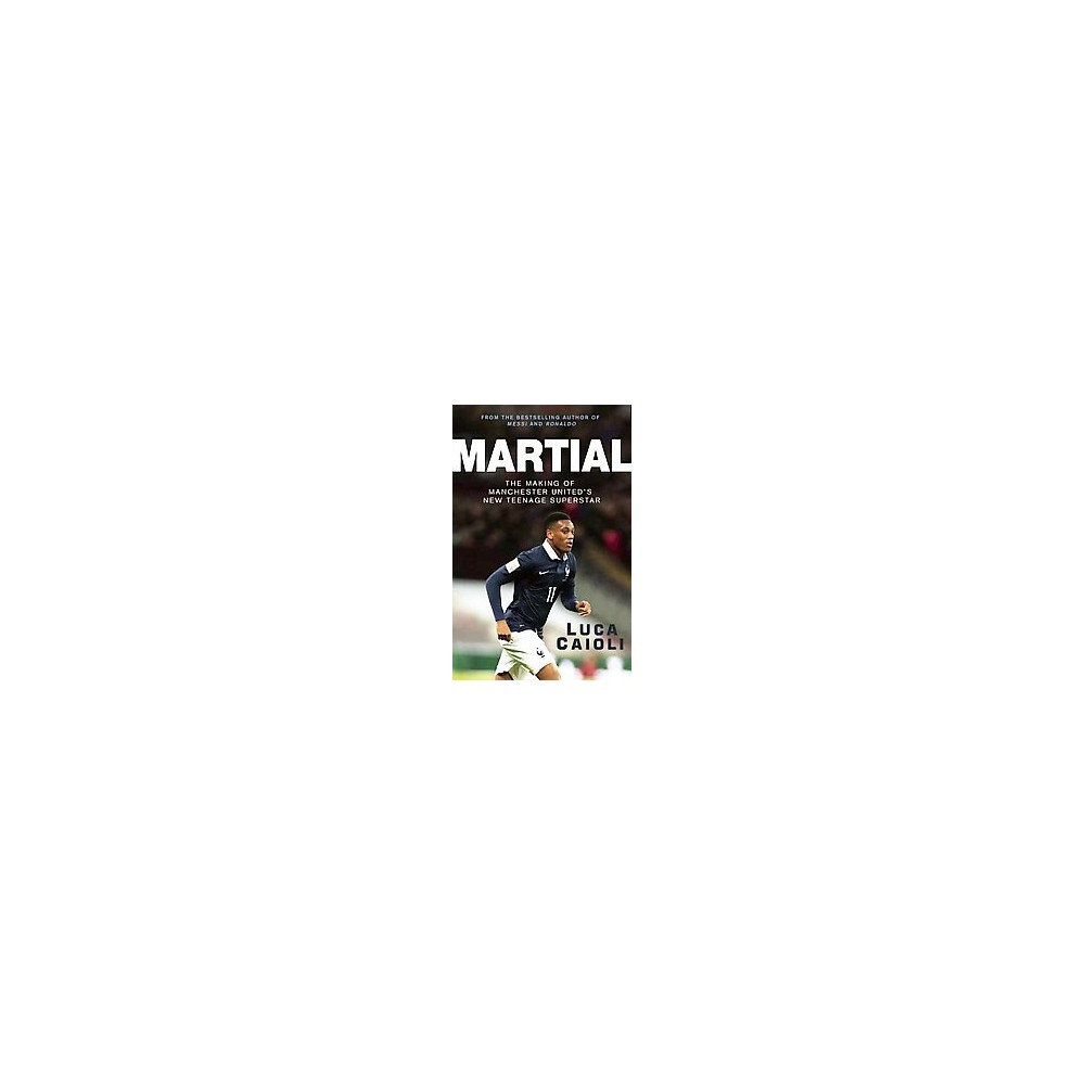 Martial : The Making of Manchester United's New Teenage Superstar (Paperback) (Luca Caioli)