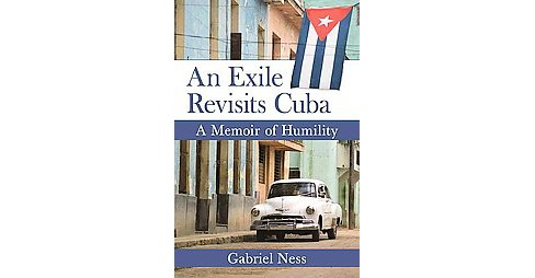 Exile Revisits Cuba : A Memoir of Humility (Paperback) (Gabriel Ness) - image 1 of 1