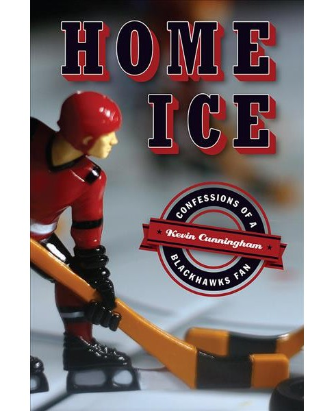 Home Ice : Confessions of a Blackhawks Fan -  by Kevin Cunningham (Paperback) - image 1 of 1