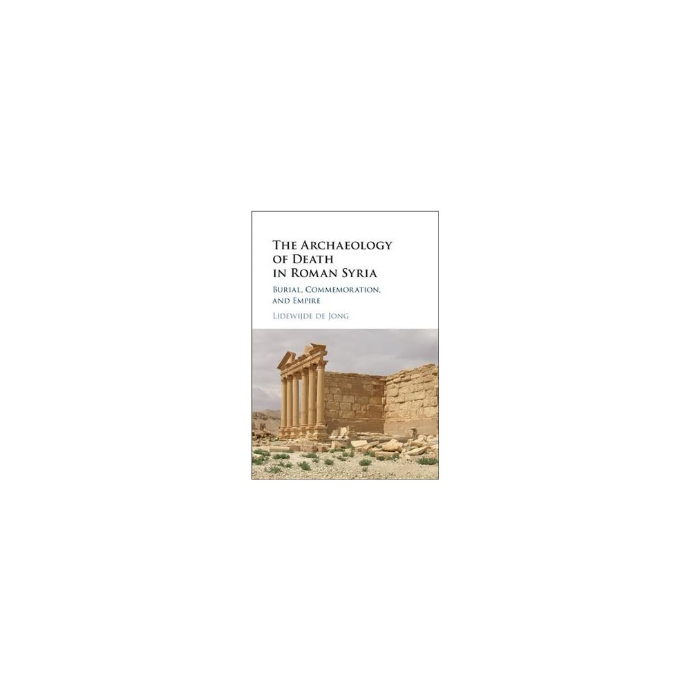 Archaeology of Death in Roman Syria : Commemoration, Empire, and Community (Hardcover) (Lidewijde De