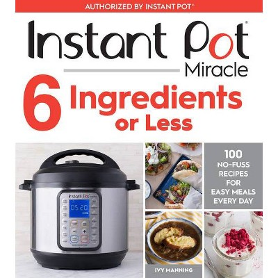 Instant Pot Miracle 6 Ingredients or Less : 100 No-Fuss Recipes for Easy Meals Every Day - (Paperback)- by Ivy Manning