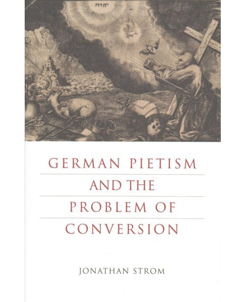 German Pietism and the Problem of Conversion -  by Jonathan Strom (Hardcover) - image 1 of 1