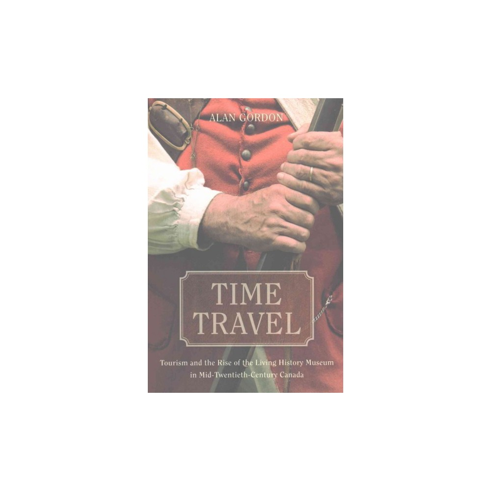 Time Travel : Tourism and the Rise of the Living History Museum in Mid-Twentieth-Century Canada