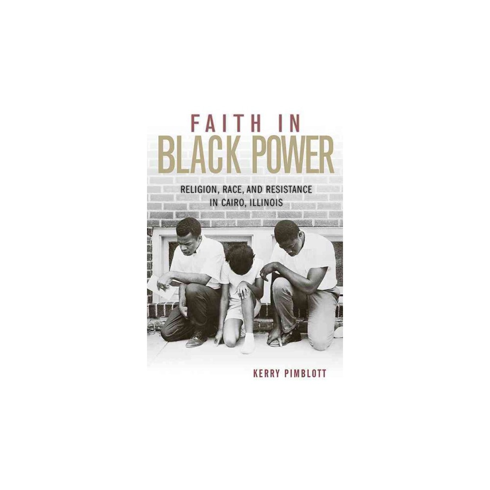 Faith in Black Power : Religion, Race, and Resistance in Cairo, Illinois (Hardcover) (Kerry Pimblott)