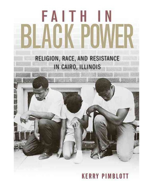 Faith in Black Power : Religion, Race, and Resistance in Cairo, Illinois (Hardcover) (Kerry Pimblott) - image 1 of 1