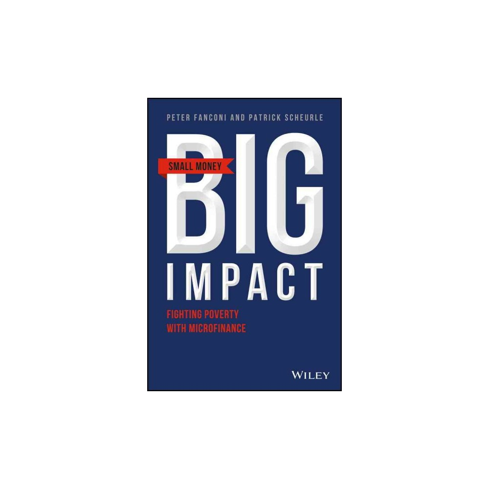 Small Money, Big Impact : Impact Investing, Microfinance and Real Returns (Hardcover) (Peter A. Fanconi