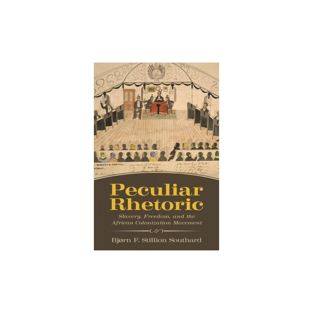 Peculiar Rhetoric : Slavery, Freedom, and the African Colonization Movement - (Hardcover)