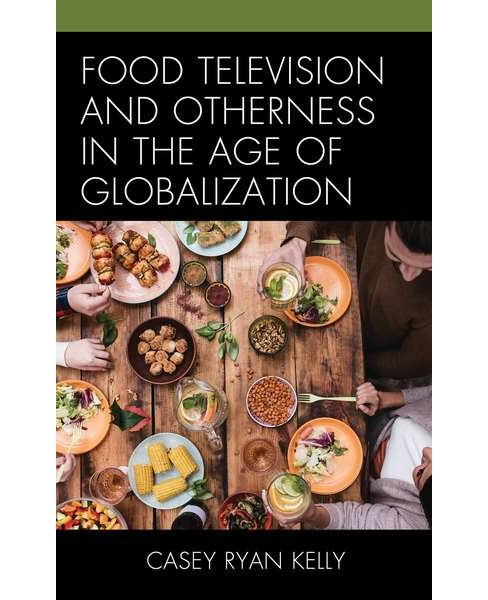 Food Television and Otherness in the Age of Globalization (Hardcover) (Casey Ryan Kelly) - image 1 of 1