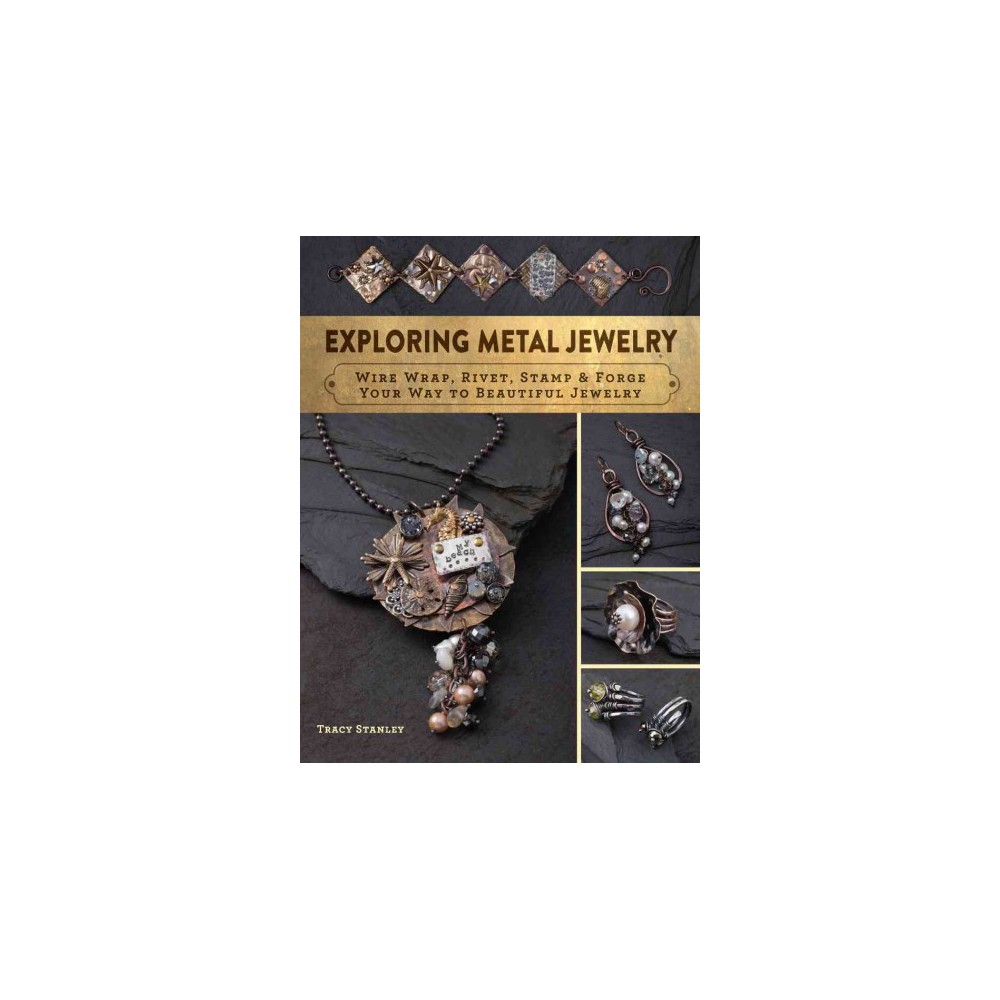 Exploring Metal Jewelry : Wire Wrap, Rivet, Stamp & Forge Your Way to Beautiful Jewelry (Paperback)