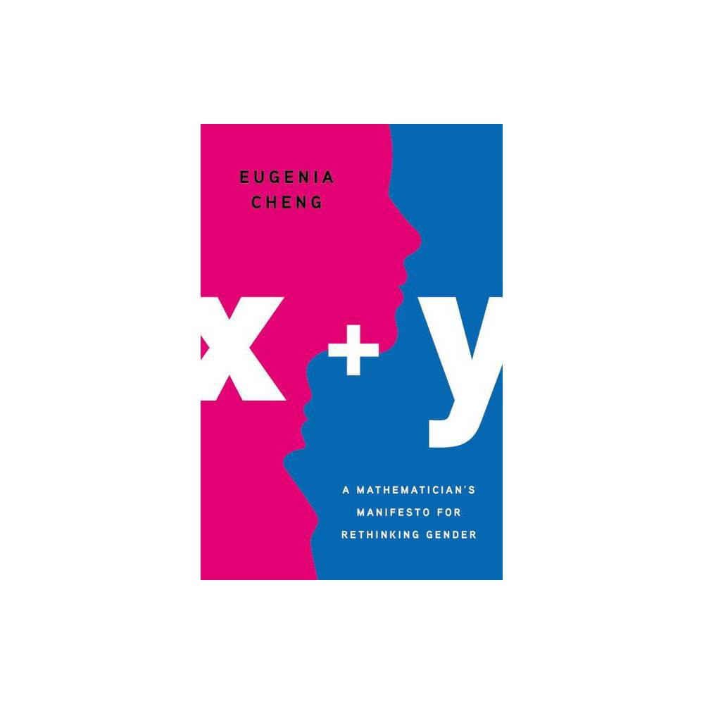 X + Y - by Eugenia Cheng (Hardcover) A brilliant mathematician examines the complexity of gender and society and forges a path out of inequality. Why are men in charge? After years in the male-dominated field of mathematics and in the female-dominated field of art, Eugenia Cheng has heard the question many times. In x + y, Cheng argues that her mathematical specialty -- category theory -- reveals why. Category theory deals more with context, relationships, and nuanced versions of equality than with intrinsic characteristics. Category theory also emphasizes dimensionality: much as a cube can cast a square or diamond shadow, depending on your perspective, so too do gender politics appear to change with how we examine them. Because society often rewards traits that it associates with males, such as competitiveness, we treat the problems those traits can create as male. But putting competitive women in charge will leave many unjust relationships in place. If we want real change, we need to transform the contexts in which we all exist, and not simply who we think we are. Praise for Eugenia Cheng  [Eugenia Cheng's] tone is clear, clever and friendly . . . she is rigorous and insightful. . . . [She is] a lucid and nimble expositor.  --- Alex Bellos, New York Times Book Review  Dr. Cheng . . . has a knack for brushing aside conventions and edicts, like so many pie crumbs from a cutting board.  --- Natalie Angier, New York Times Gender: unisex.