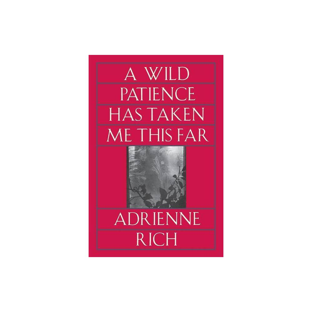 A Wild Patience Has Taken Me This Far - by Adrienne Rich (Paperback)