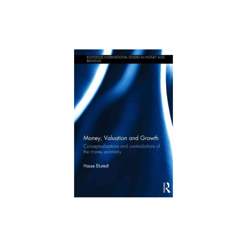 Money, Valuation and Growth : Conceptualizations and Contradictions of the Money Economy (Hardcover)