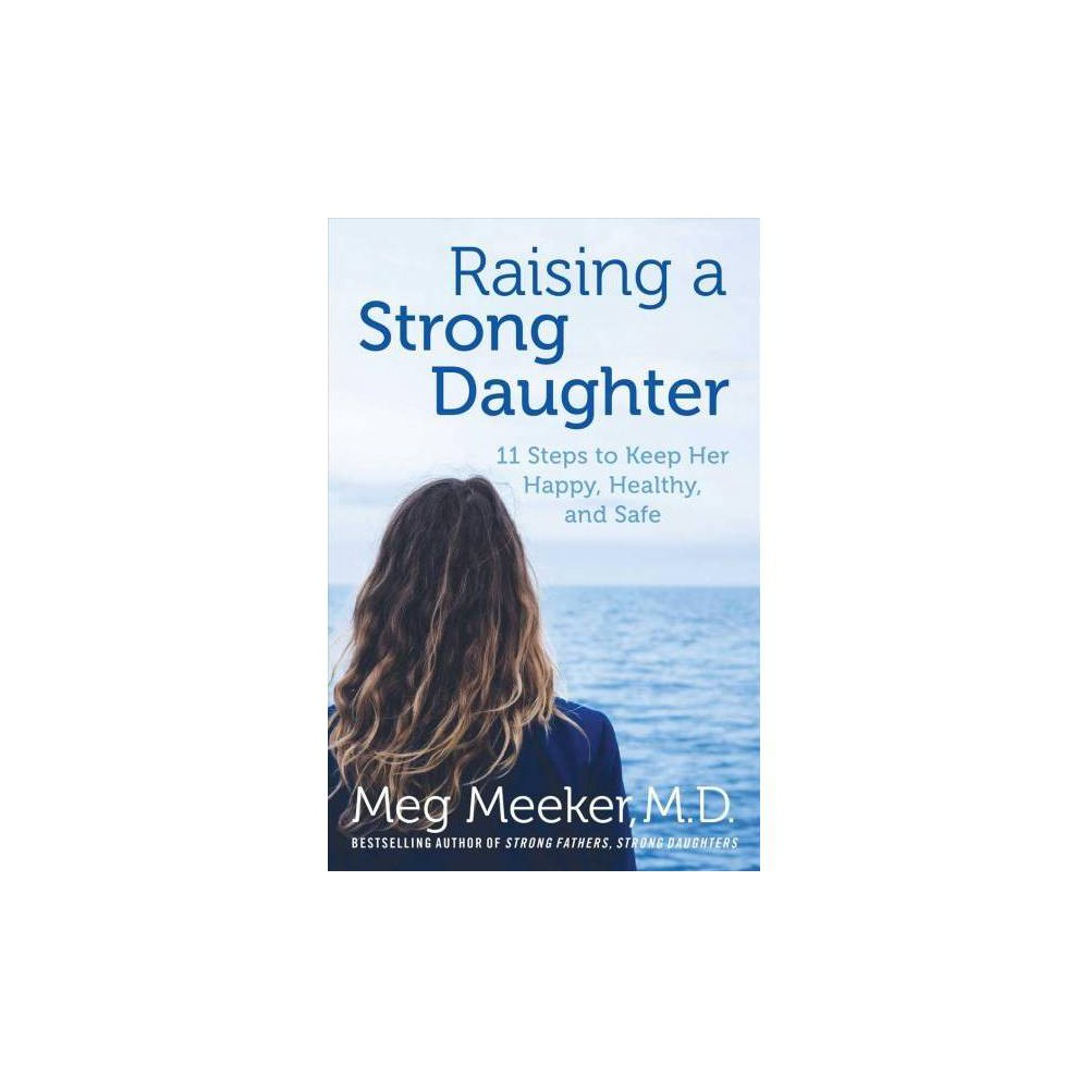 Raising a Strong Daughter : 11 Steps to Keep Her Happy, Healthy, and Safe - by Meg Meeker (Hardcover)