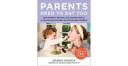 Parents Need to Eat Too : Nap-Friendly Recipes, One-Handed Meals, and Time-Saving Kitchen Tricks for New - image 1 of 1