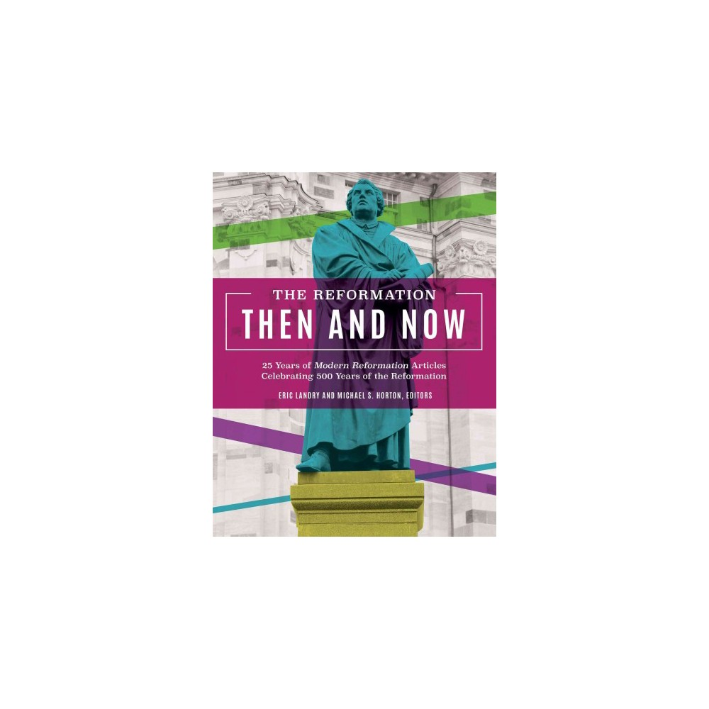 Reformation Then and Now : 25 Years of Modern Reformation Articles Celebrating 500 Years of the