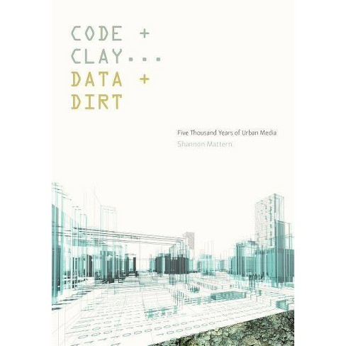 Code and Clay, Data and Dirt - by  Shannon Mattern (Paperback) - image 1 of 1