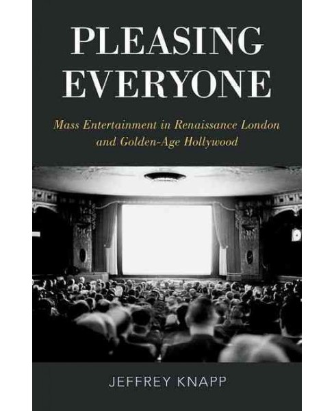 Pleasing Everyone : Mass Entertainment in Renaissance London and Golden-Age Hollywood (Hardcover) - image 1 of 1