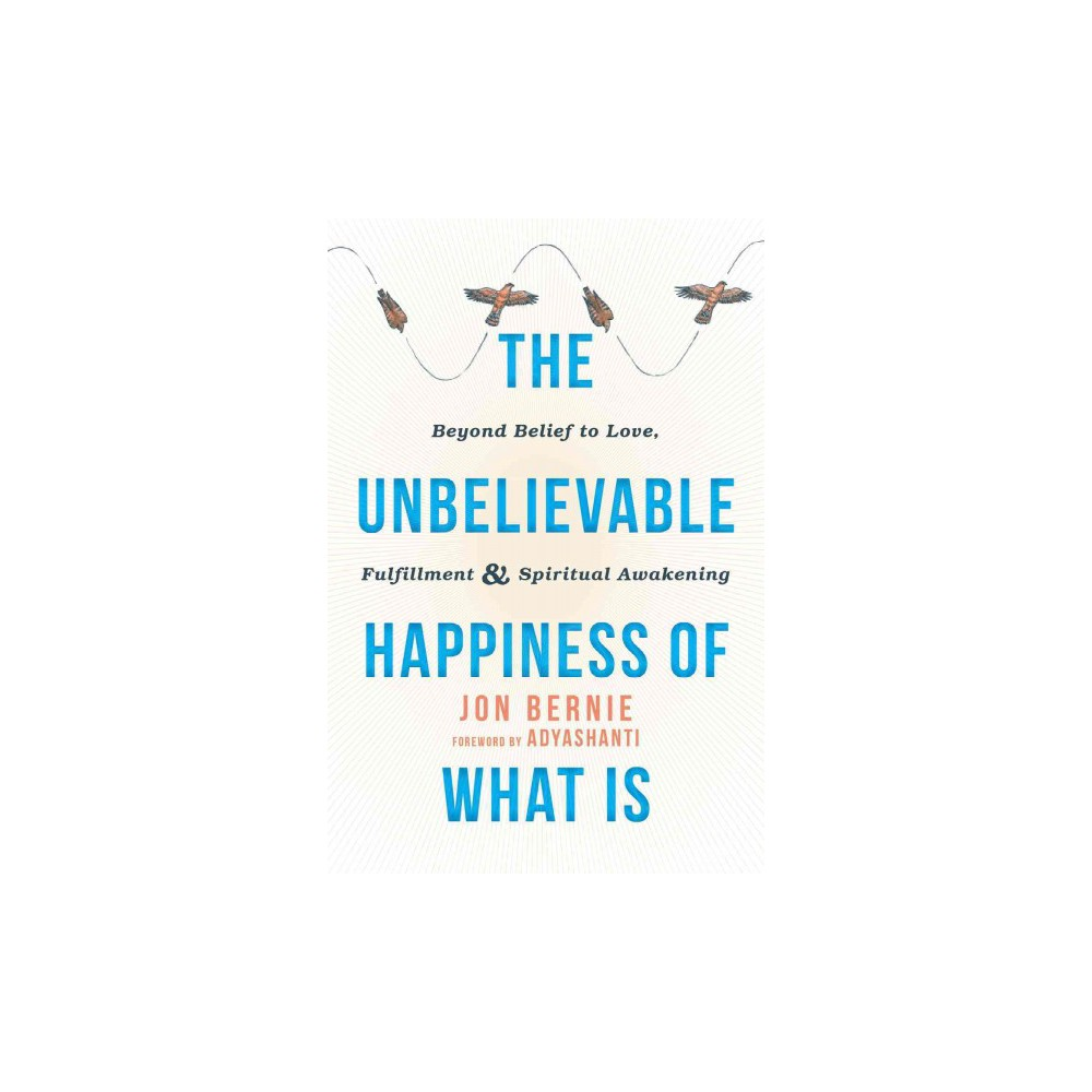 Unbelievable Happiness of What Is : Beyond Belief to Love, Fulfillment, & Spiritual Awakening