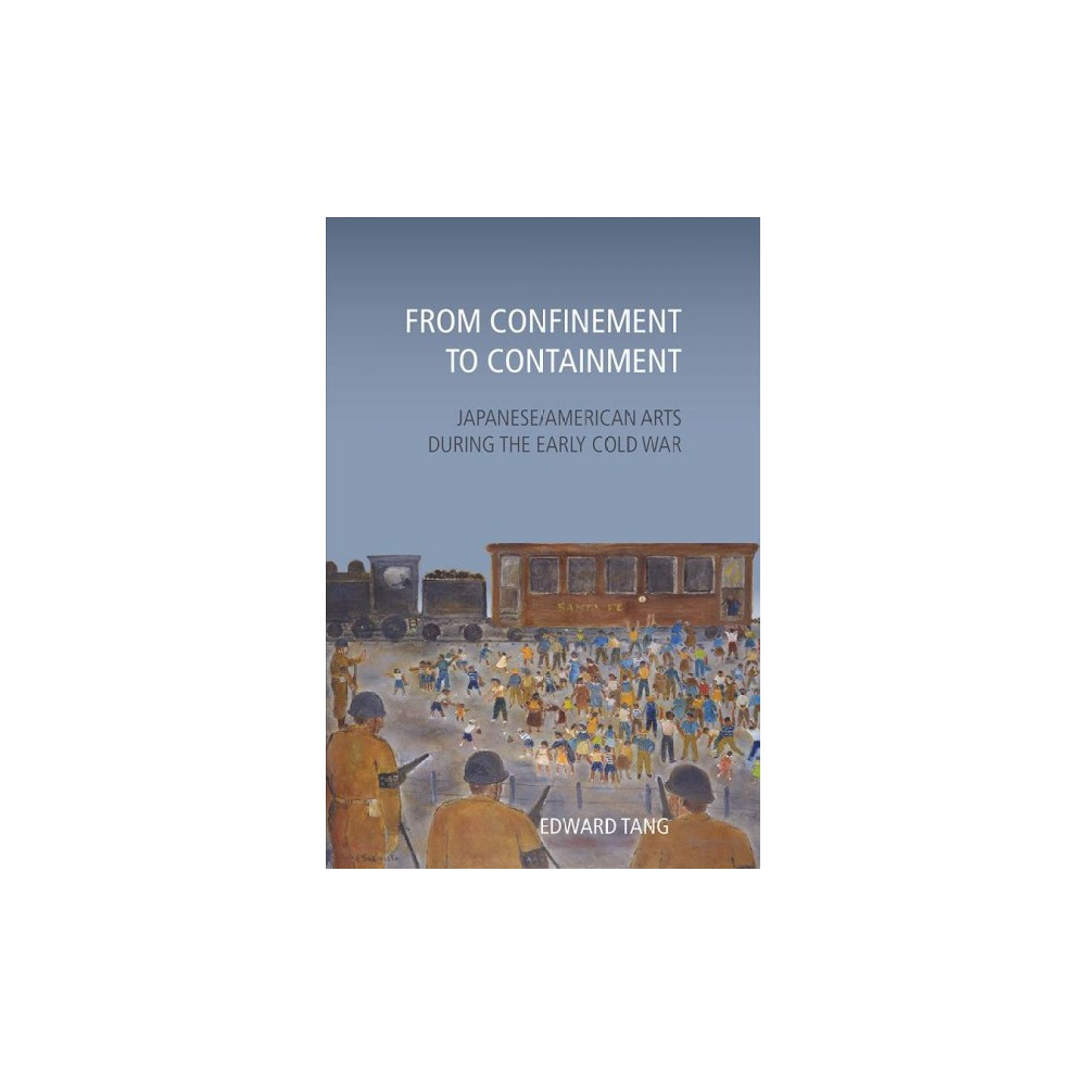From Confinement to Containment : Japanese/American Arts During the Early Cold War - (Hardcover)