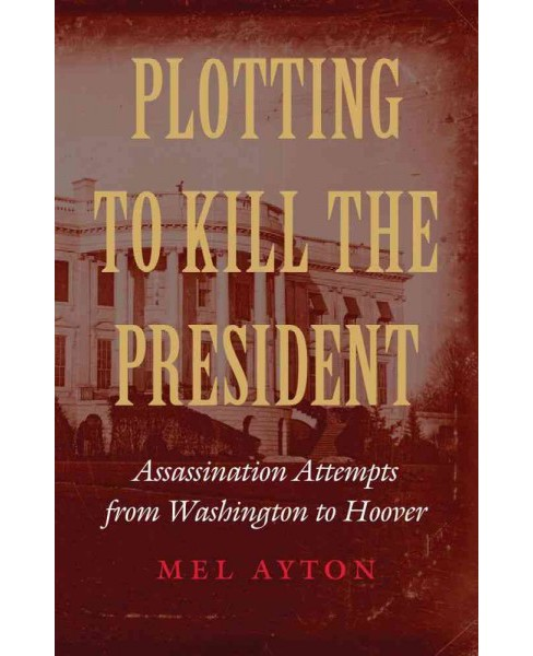 Plotting to Kill the President : Assassination Attempts from Washington to Hoover (Hardcover) (Mel - image 1 of 1