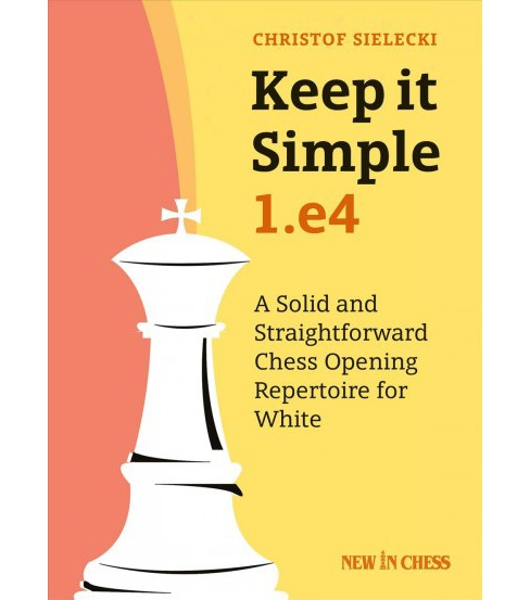 Keep It Simple, 1.e4 : A Solid and Straightforward Chess Opening Repertoire for White -  (Paperback) - image 1 of 1