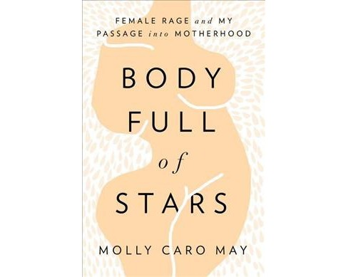 Body Full of Stars : Female Rage and My Passage into Motherhood -  by Molly Caro May (Hardcover) - image 1 of 1