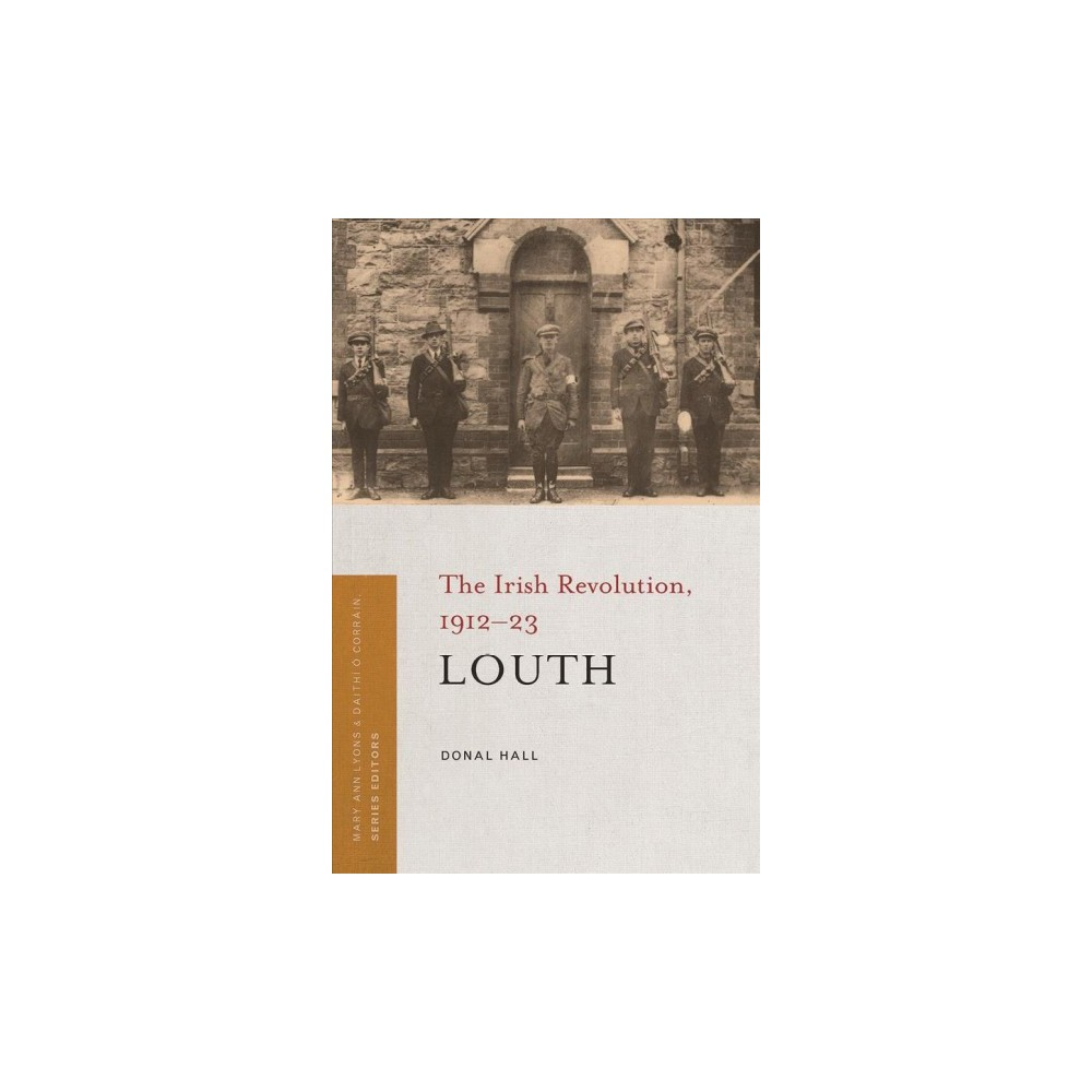 Louth : The Irish Revolution, 1912-23 - by Donal Hall (Paperback)