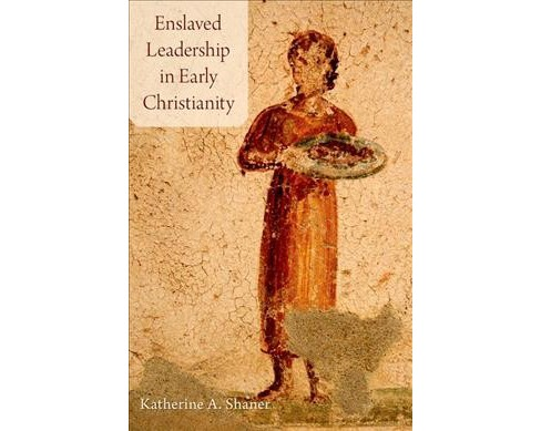 Enslaved Leadership in Early Christianity -  by Katherine A. Shaner (Hardcover) - image 1 of 1