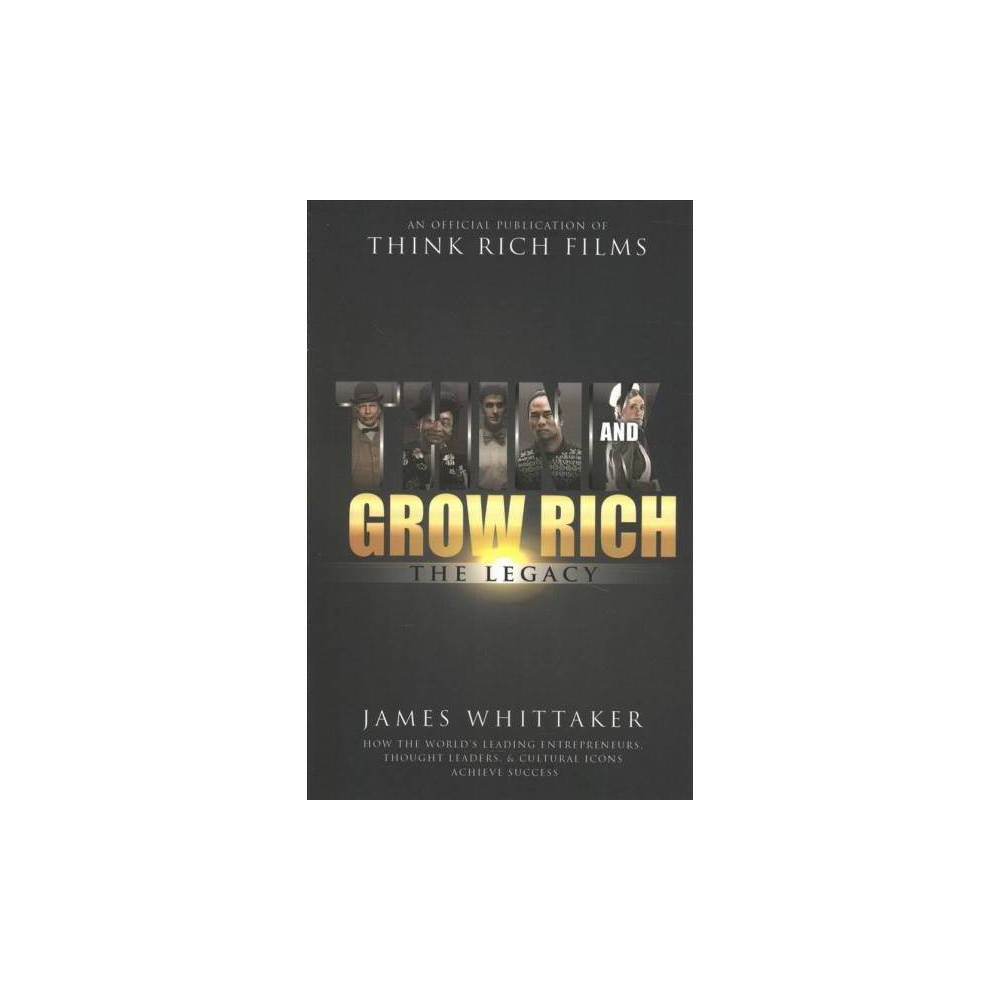 Think and Grow Rich : The Legacy: How the World's Leading Entrepreneurs, Thought Leaders, & Cultural
