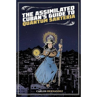 The Assimilated Cuban's Guide to Quantum Santeria - by  Carlos Hernandez (Paperback)